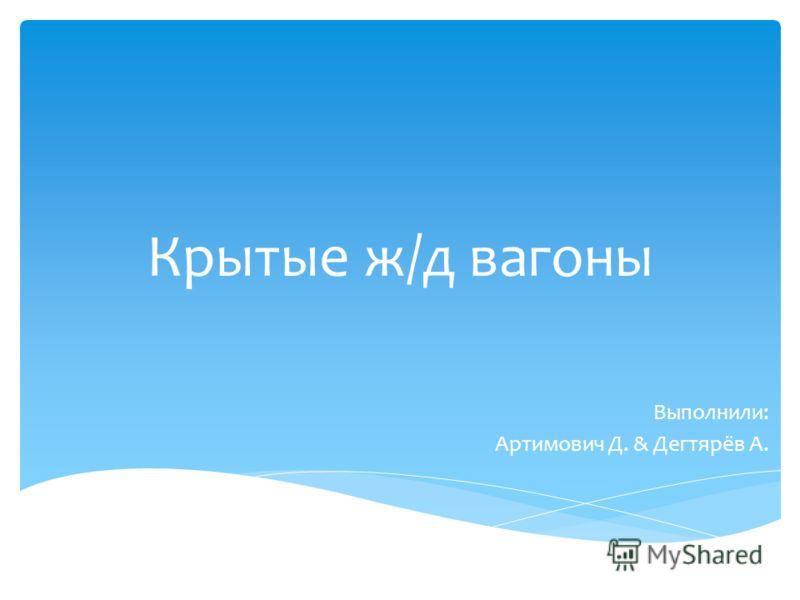 Крытые ж/д вагоны Выполнили: Артимович Д. & Дегтярёв А.