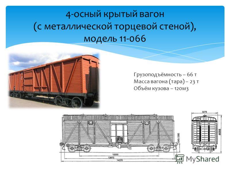 4-осный крытый вагон (с металлической торцевой стеной), модель 11-066 Грузоподъёмность – 66 т Масса вагона (тара) – 23 т Объём кузова – 120м3