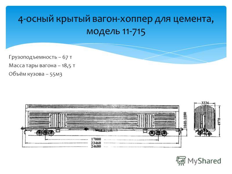 Грузоподъемность – 67 т Масса тары вагона – 18,5 т Объём кузова – 55м3 4-осный крытый вагон-хоппер для цемента, модель 11-715