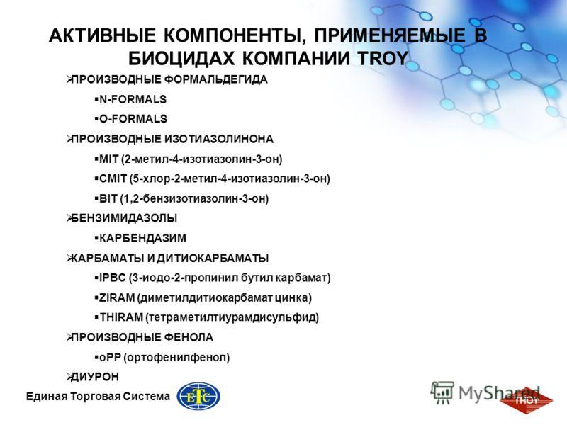 6 Единая Торговая Система АКТИВНЫЕ КОМПОНЕНТЫ, ПРИМЕНЯЕМЫЕ В БИОЦИДАХ КОМПАНИИ TROY ПРОИЗВОДНЫЕ ФОРМАЛЬДЕГИДА N-FORMALS O-FORMALS ПРОИЗВОДНЫЕ ИЗОТИАЗОЛИНОНА MIT (2-метил-4-изотиазолин-3-он) CMIT (5-хлор-2-метил-4-изотиазолин-3-он) BIT (1,2-бензизотиа