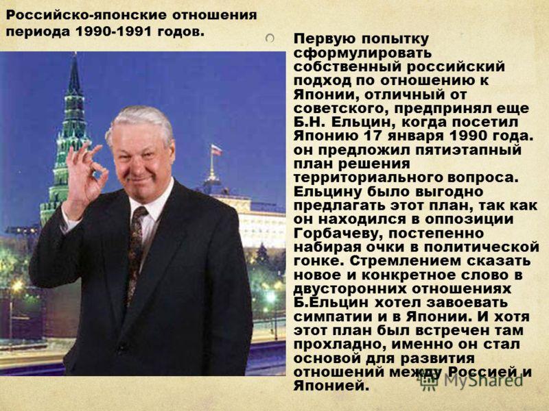 Первую попытку сформулировать собственный российский подход по отношению к Японии, отличный от советского, предпринял еще Б.Н. Ельцин, когда посетил Японию 17 января 1990 года. он предложил пятиэтапный план решения территориального вопроса. Ельцину б