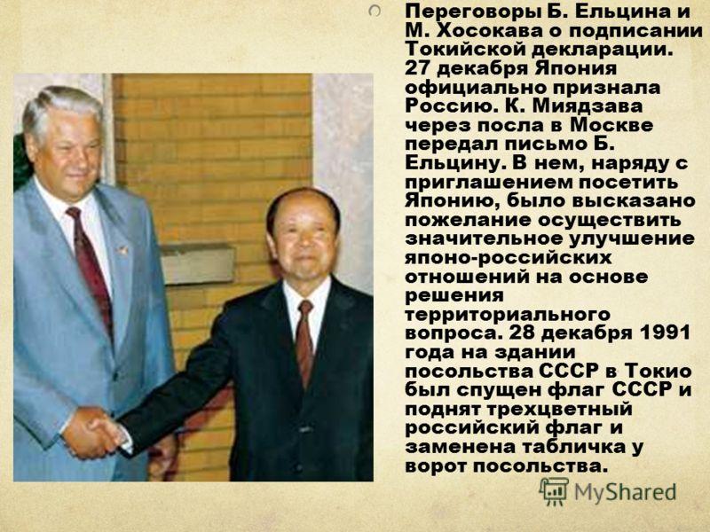 Переговоры Б. Ельцина и М. Хосокава о подписании Токийской декларации. 27 декабря Япония официально признала Россию. К. Миядзава через посла в Москве передал письмо Б. Ельцину. В нем, наряду с приглашением посетить Японию, было высказано пожелание ос