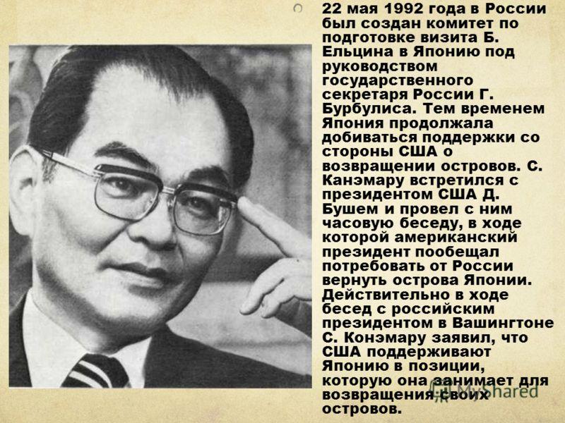 22 мая 1992 года в России был создан комитет по подготовке визита Б. Ельцина в Японию под руководством государственного секретаря России Г. Бурбулиса. Тем временем Япония продолжала добиваться поддержки со стороны США о возвращении островов. С. Канэм