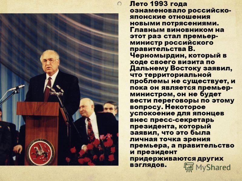 Лето 1993 года ознаменовало российско- японские отношения новыми потрясениями. Главным виновником на этот раз стал премьер- министр российского правительства В. Черномырдин, который в ходе своего визита по Дальнему Востоку заявил, что территориальной