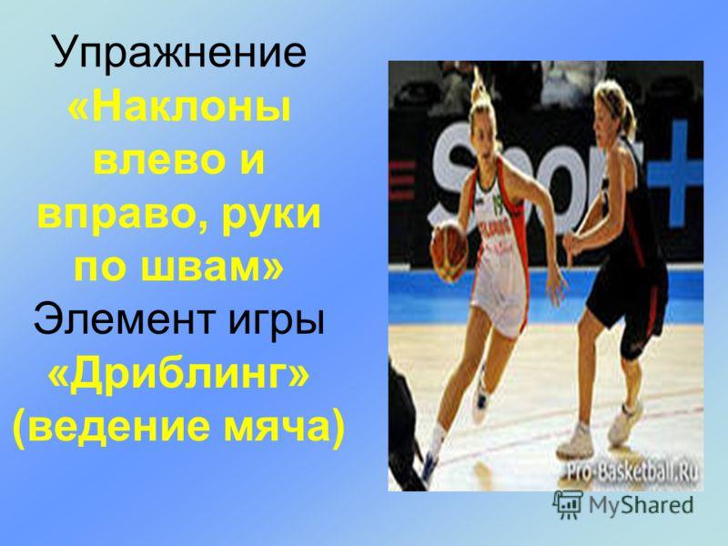 Упражнение «Наклоны влево и вправо, руки по швам» Элемент игры «Дриблинг» (ведение мяча)