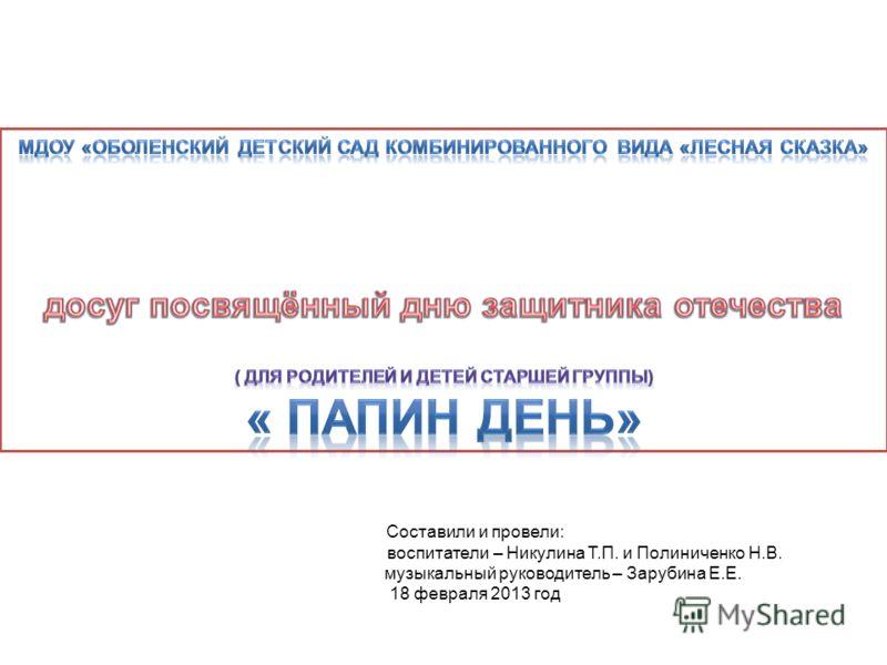 Составили и провели: воспитатели – Никулина Т.П. и Полиниченко Н.В. музыкальный руководитель – Зарубина Е.Е. 18 февраля 2013 год