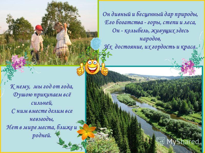 Он дивный и бесценный дар природы, Его богатства - горы, степи и леса, Он - колыбель, живущих здесь народов, Их достояние, их гордость и краса. К нему, мы год от года, Душою прикипаем всё сильней, С ним вместе делим все невзгоды, Нет в мире места, бл