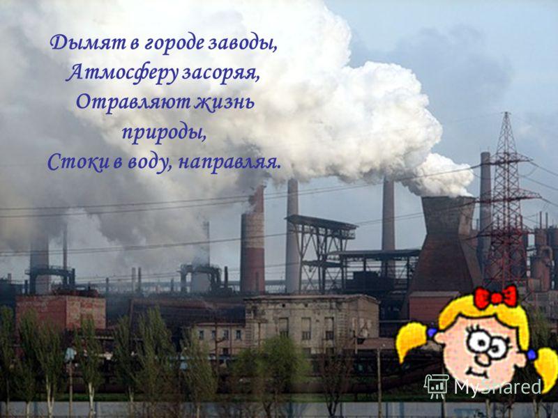 Дымят в городе заводы, Атмосферу засоряя, Отравляют жизнь природы, Стоки в воду, направляя.