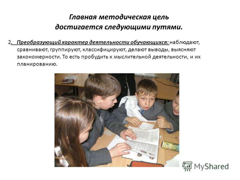 Главная методическая цель достигается следующими путями. 2. Преобразующий характер деятельности обучающихся: наблюдают, сравнивают, группируют, классифицируют, делают выводы, выясняют закономерности. То есть пробудить к мыслительной деятельности, и и