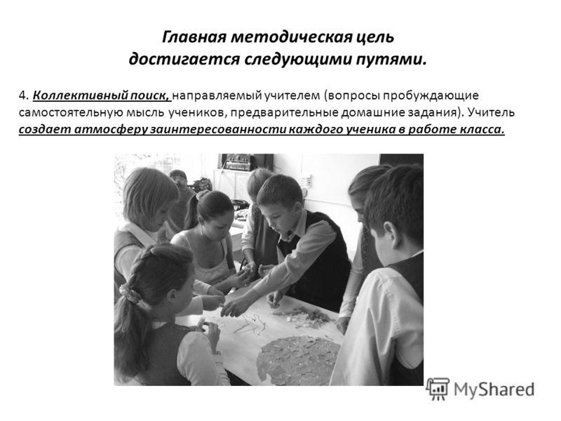 Главная методическая цель достигается следующими путями. 4. Коллективный поиск, направляемый учителем (вопросы пробуждающие самостоятельную мысль учеников, предварительные домашние задания). Учитель создает атмосферу заинтересованности каждого ученик
