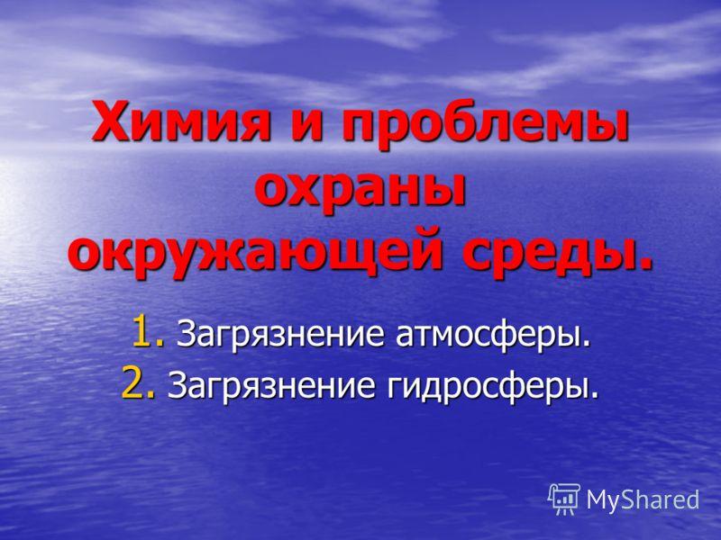 Химия и проблемы охраны окружающей среды. 1. Загрязнение атмосферы. 2. Загрязнение гидросферы.