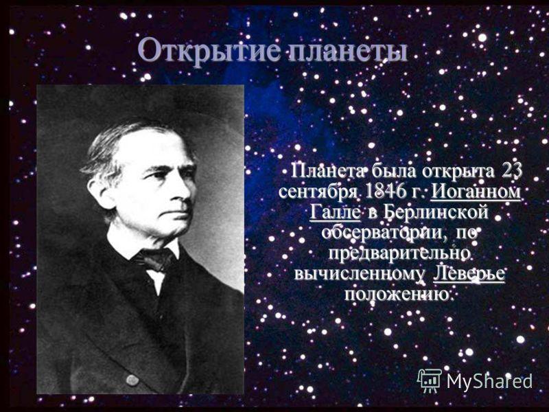Открытие планеты Планета была открыта 23 сентября 1846 г. Иоганном Галле в Берлинской обсерватории, по предварительно вычисленному Леверье положению.