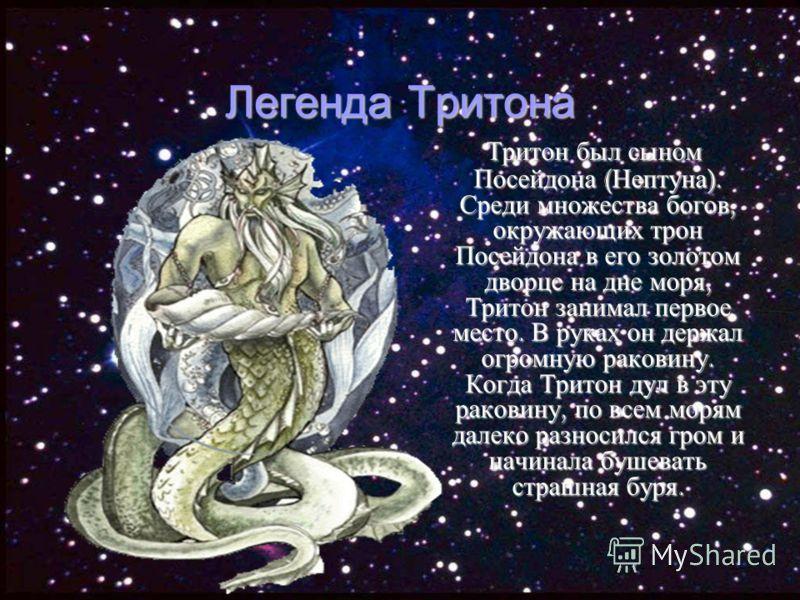 Легенда Тритона Тритон был сыном Посейдона ( Нептуна ). Среди множества богов, окружающих трон Посейдона в его золотом дворце на дне моря, Тритон занимал первое место. В руках он держал огромную раковину. Когда Тритон дул в эту раковину, по всем моря