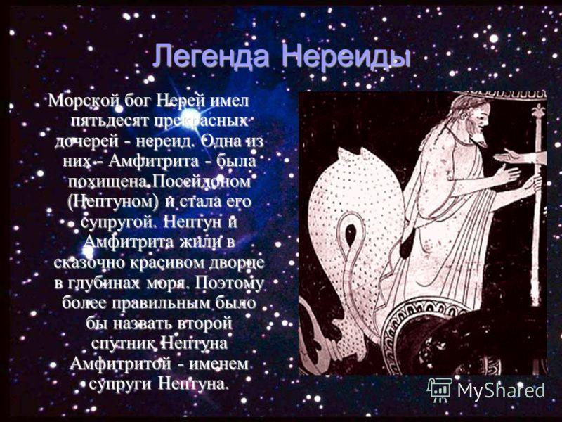 Легенда Нереиды Морской бог Нерей имел пятьдесят прекрасных дочерей - нереид. Одна из них - Амфитрита - была похищена Посейдоном ( Нептуном ) и стала его супругой. Нептун и Амфитрита жили в сказочно красивом дворце в глубинах моря. Поэтому более прав