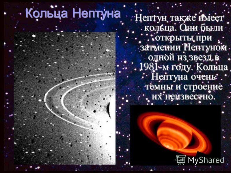 Кольца Нептуна Нептун также имеет кольца. Они были открыты при затмении Нептуном одной из звезд в 1981- м году. Кольца Нептуна очень темны и строение их неизвестно.
