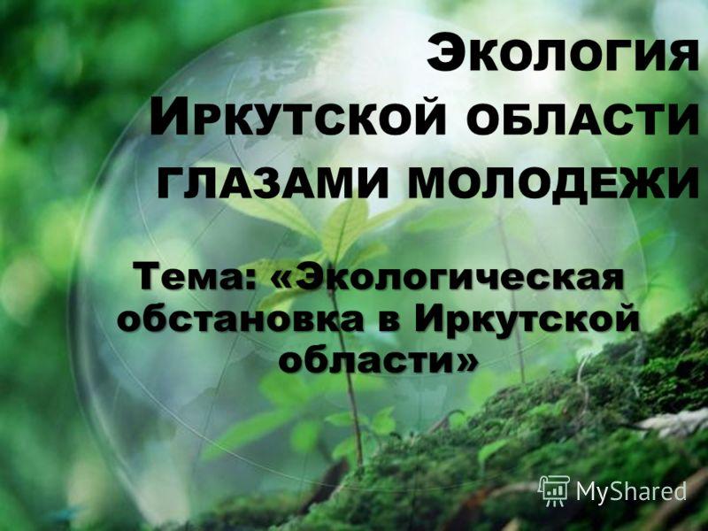 Э КОЛОГИЯ И РКУТСКОЙ ОБЛАСТИ ГЛАЗАМИ МОЛОДЕЖИ Тема: «Экологическая обстановка в Иркутской области»