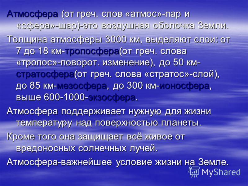 Атмосфера (от греч. слов «атмос»-пар и «сфера»-шар)-это воздушная оболочка Земли. Толщина атмосферы 3000 км, выделяют слои: от 7 до 18 км-тропосфера(от греч. слова «тропос»-поворот. изменение), до 50 км- стратосфера(от греч. слова «стратос»-слой), до