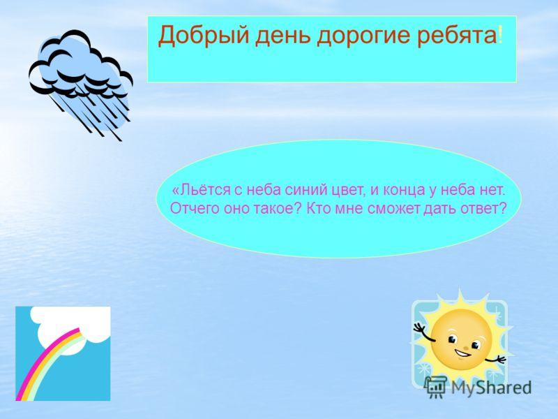Добрый день дорогие ребята! «Льётся с неба синий цвет, и конца у неба нет. Отчего оно такое? Кто мне сможет дать ответ?