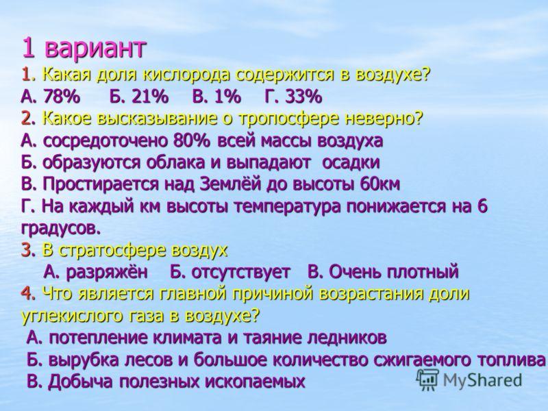 1 вариант 1. Какая доля кислорода содержится в воздухе? А. 78% Б. 21% В. 1% Г. 33% 2. Какое высказывание о тропосфере неверно? А. сосредоточено 80% всей массы воздуха Б. образуются облака и выпадают осадки В. Простирается над Землёй до высоты 60км Г.