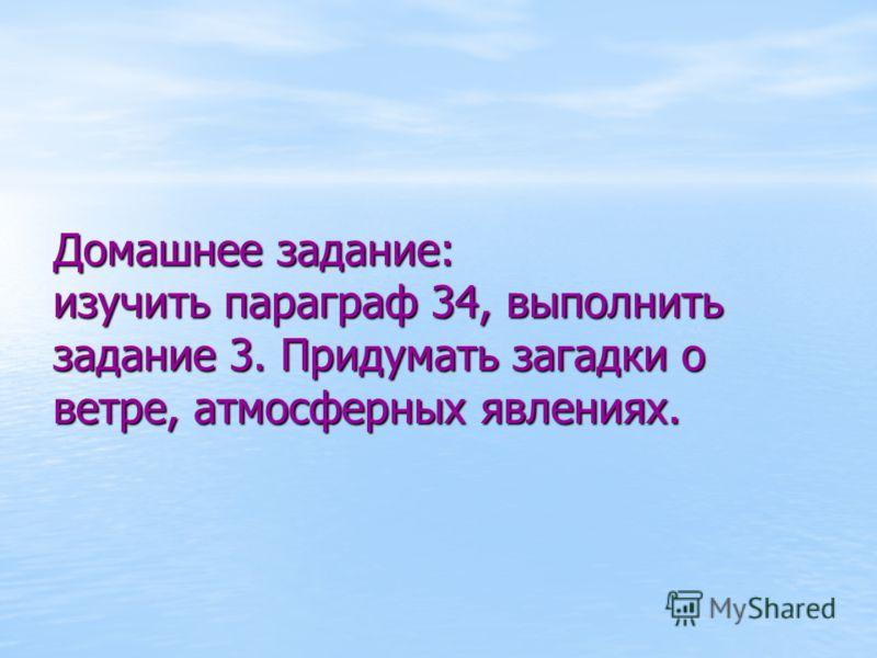 Домашнее задание: изучить параграф 34, выполнить задание 3. Придумать загадки о ветре, атмосферных явлениях.