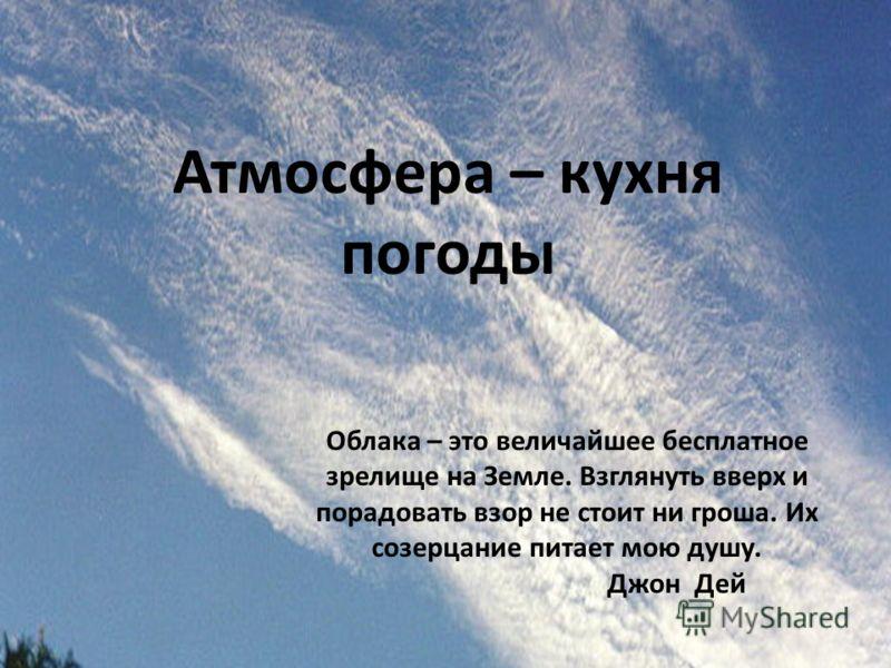 Атмосфера – кухня погоды Облака – это величайшее бесплатное зрелище на Земле. Взглянуть вверх и порадовать взор не стоит ни гроша. Их созерцание питает мою душу. Джон Дей