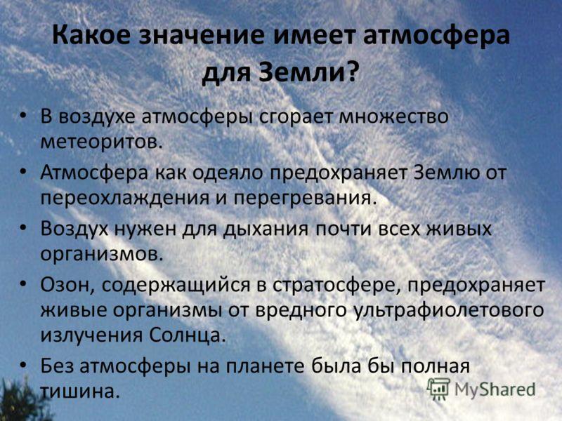 Какое значение имеет атмосфера для Земли? В воздухе атмосферы сгорает множество метеоритов. Атмосфера как одеяло предохраняет Землю от переохлаждения и перегревания. Воздух нужен для дыхания почти всех живых организмов. Озон, содержащийся в стратосфе