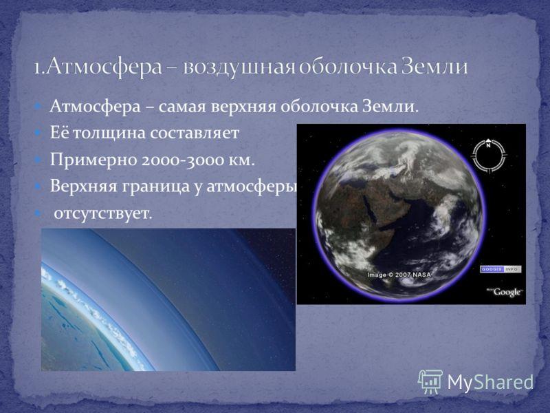 Атмосфера – самая верхняя оболочка Земли. Её толщина составляет Примерно 2000-3000 км. Верхняя граница у атмосферы отсутствует.