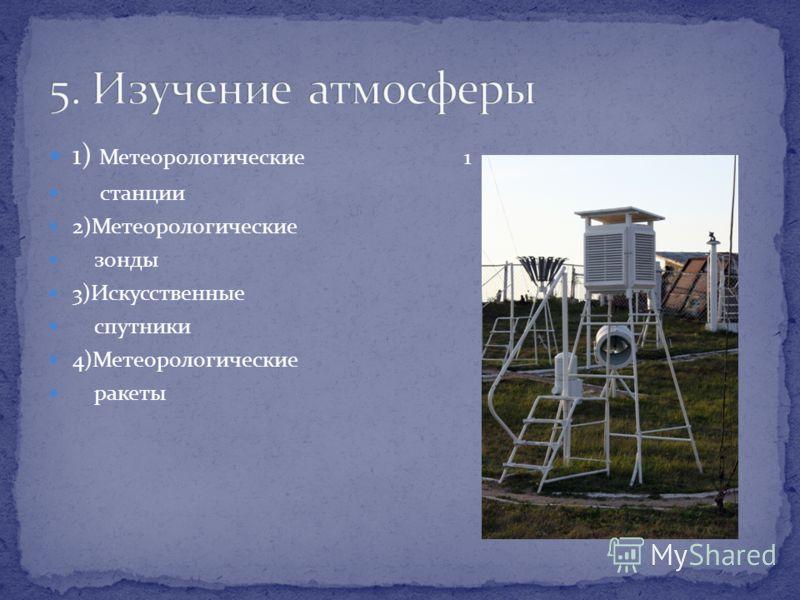 1) Метеорологические 1 станции 2)Метеорологические зонды 3)Искусственные спутники 4)Метеорологические ракеты