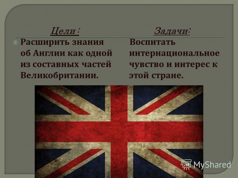Цели : Расширить знания об Англии как одной из составных частей Великобритании. Задачи: Воспитать интернациональное чувство и интерес к этой стране.