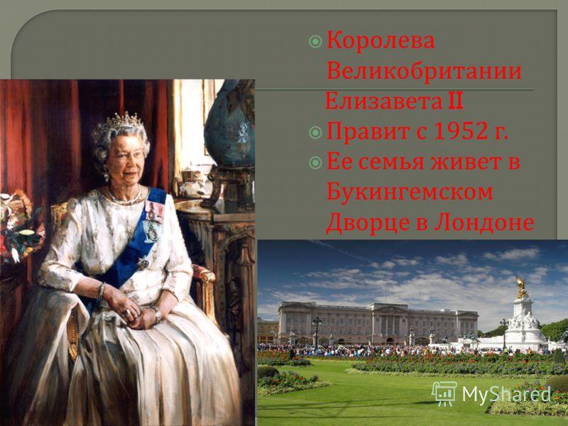 Королева Великобритании Елизавета II Правит с 1952 г. Ее семья живет в Букингемском Дворце в Лондоне