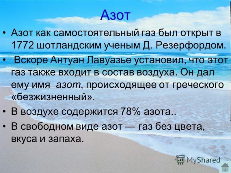 Азот Азот как самостоятельный газ был открыт в 1772 шотландским ученым Д. Резерфордом. Вскоре Антуан Лавуазье установил, что этот газ также входит в состав воздуха. Он дал ему имя азот, происходящее от греческого «безжизненный». В воздухе содержится