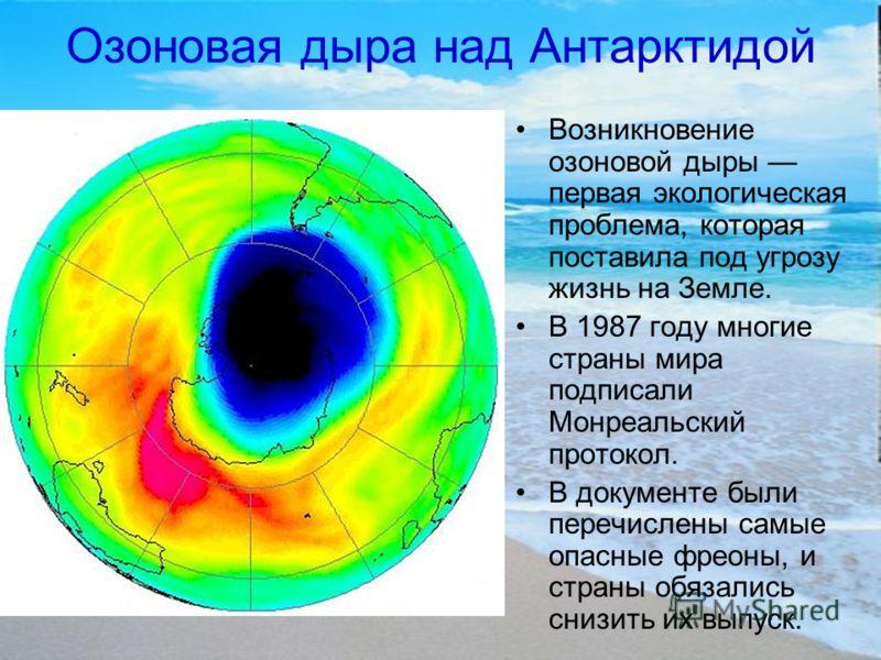 Озоновая дыра над Антарктидой Возникновение озоновой дыры первая экологическая проблема, которая поставила под угрозу жизнь на Земле. В 1987 году многие страны мира подписали Монреальский протокол. В документе были перечислены самые опасные фреоны, и