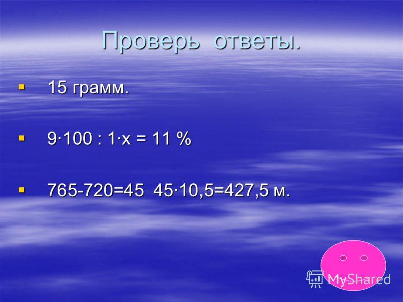 Проверь ответы. 15 грамм. 15 грамм. 9·100 : 1·x = 11 % 9·100 : 1·x = 11 % 765-720=45 45·10,5=427,5 м. 765-720=45 45·10,5=427,5 м.