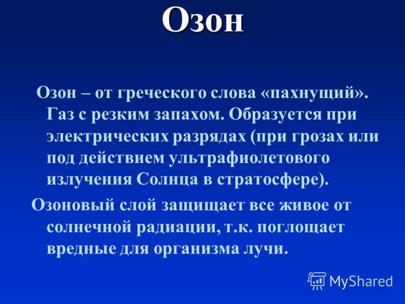 Озон О зон – от греческого слова «пахнущий». Газ с резким запахом. Образуется при электрических разрядах (при грозах или под действием ультрафиолетового излучения Солнца в стратосфере). Озоновый слой защищает все живое от солнечной радиации, т.к. пог