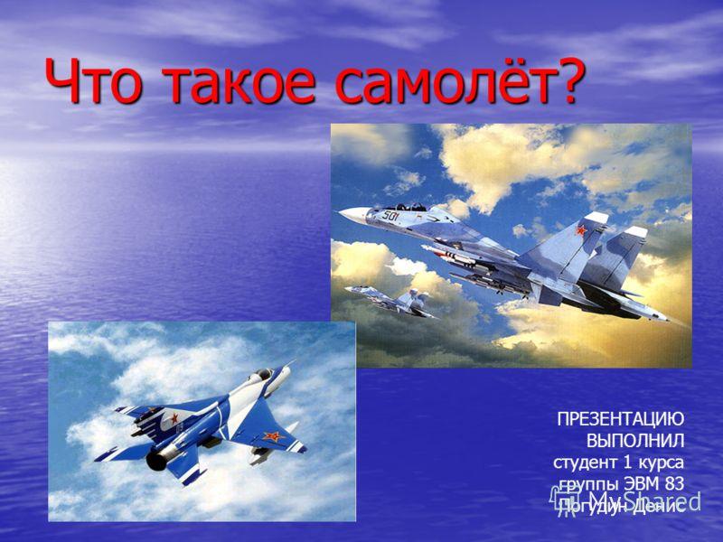 Что такое самолёт? ПРЕЗЕНТАЦИЮ ВЫПОЛНИЛ студент 1 курса группы ЭВМ 83 Погудин Денис