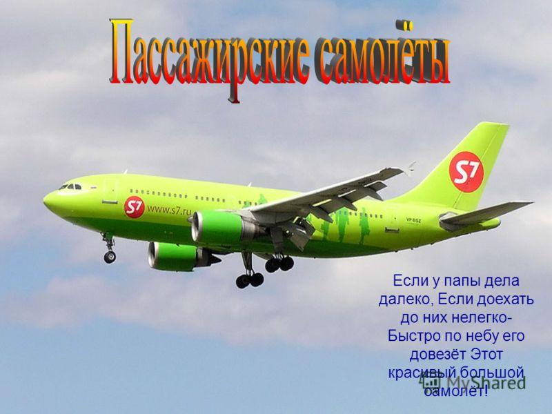 Если у папы дела далеко, Если доехать до них нелегко- Быстро по небу его довезёт Этот красивый большой самолёт!