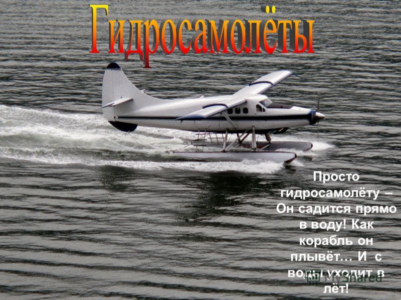 Просто гидросамолёту – Он садится прямо в воду! Как корабль он плывёт… И с воды уходит в лёт!