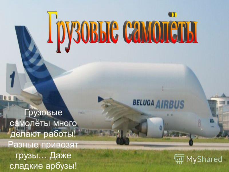 Грузовые самолёты много делают работы! Разные привозят грузы… Даже сладкие арбузы!