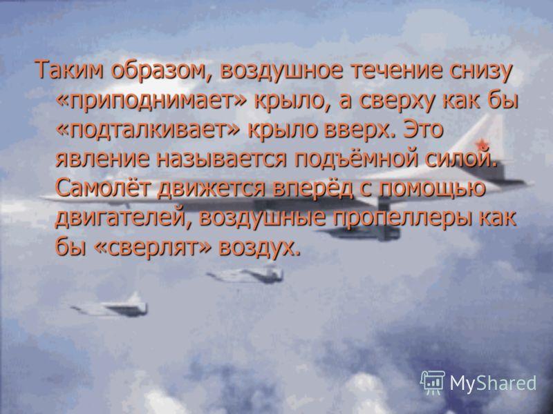 Таким образом, воздушное течение снизу «приподнимает» крыло, а сверху как бы «подталкивает» крыло вверх. Это явление называется подъёмной силой. Самолёт движется вперёд с помощью двигателей, воздушные пропеллеры как бы «сверлят» воздух.