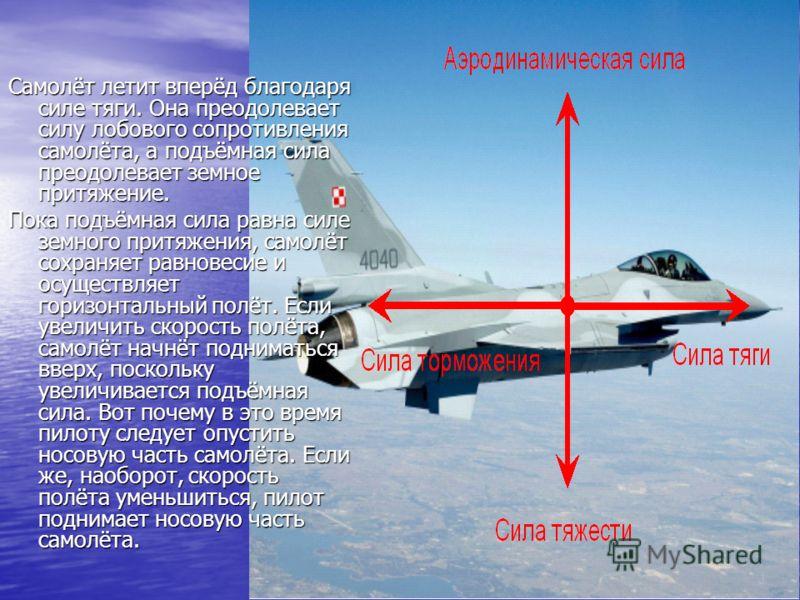 Самолёт летит вперёд благодаря силе тяги. Она преодолевает силу лобового сопротивления самолёта, а подъёмная сила преодолевает земное притяжение. Пока подъёмная сила равна силе земного притяжения, самолёт сохраняет равновесие и осуществляет горизонта