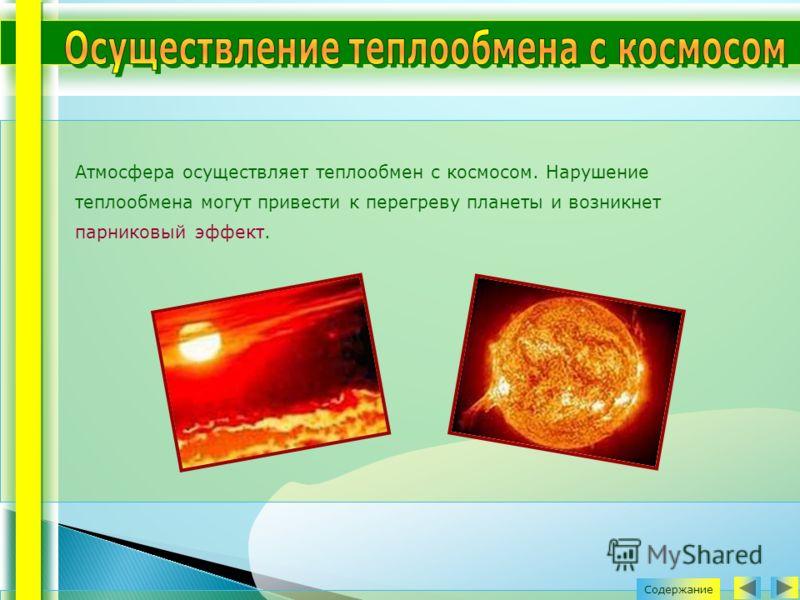 Атмосфера осуществляет теплообмен с космосом. Нарушение теплообмена могут привести к перегреву планеты и возникнет парниковый эффект. Содержание
