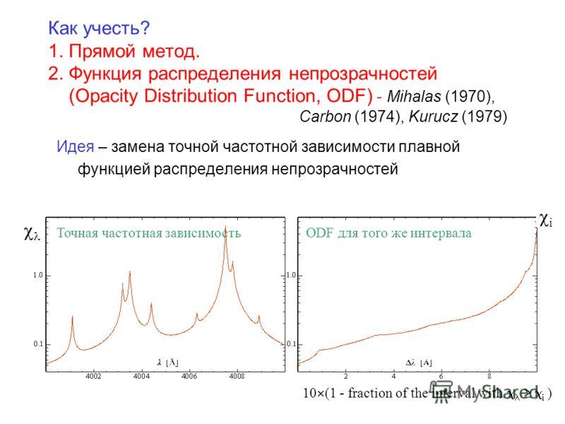 Как учесть? 1. Прямой метод. 2. Функция распределения непрозрачностей (Opacity Distribution Function, ODF) - Mihalas (1970), Carbon (1974), Kurucz (1979) Идея – замена точной частотной зависимости плавной функцией распределения непрозрачностей 10 (1