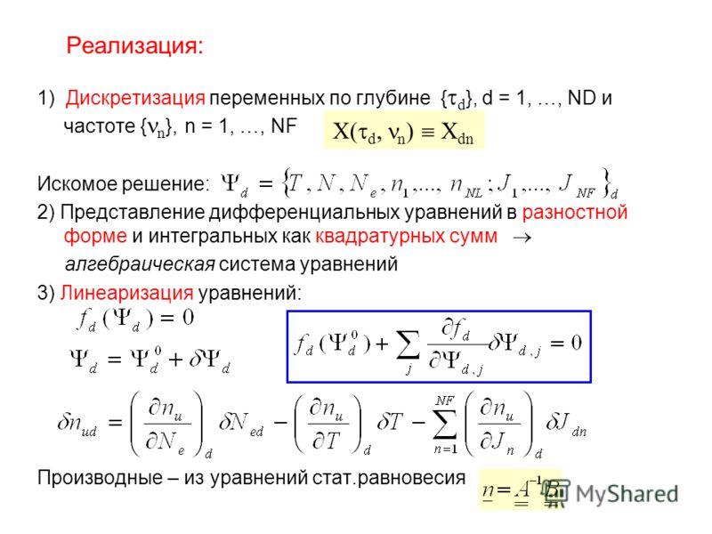 Реализация: 1) Дискретизация переменных по глубине { d }, d = 1, …, ND и частоте { n }, n = 1, …, NF Искомое решение: 2) Представление дифференциальных уравнений в разностной форме и интегральных как квадратурных сумм алгебраическая система уравнений