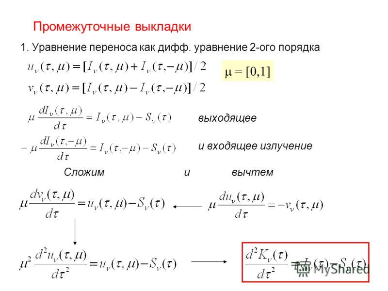 Промежуточные выкладки 1. Уравнение переноса как дифф. уравнение 2-ого порядка Сложим и вычтем = [0,1] выходящее и входящее излучение