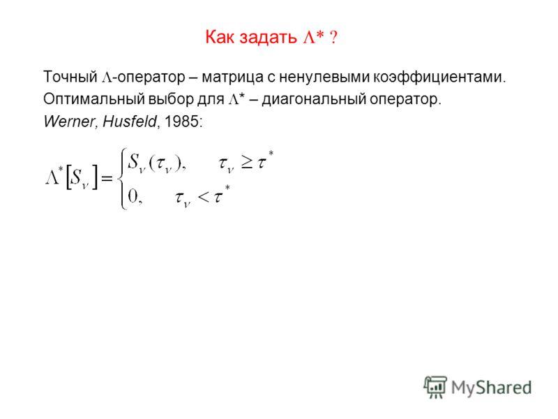 Как задать * ? Точный -оператор – матрица с ненулевыми коэффициентами. Оптимальный выбор для * – диагональный оператор. Werner, Husfeld, 1985: