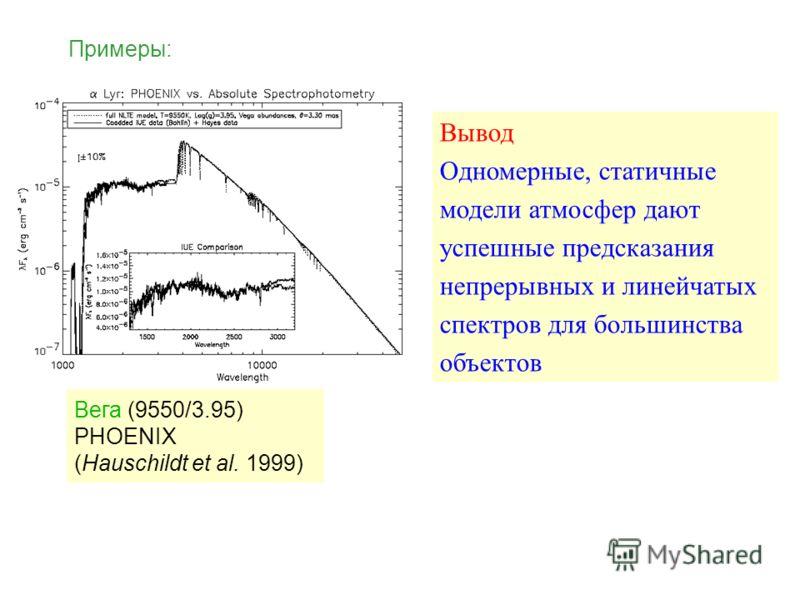 Примеры: Вывод Одномерные, статичные модели атмосфер дают успешные предсказания непрерывных и линейчатых спектров для большинства объектов Вега (9550/3.95) PHOENIX (Hauschildt et al. 1999)