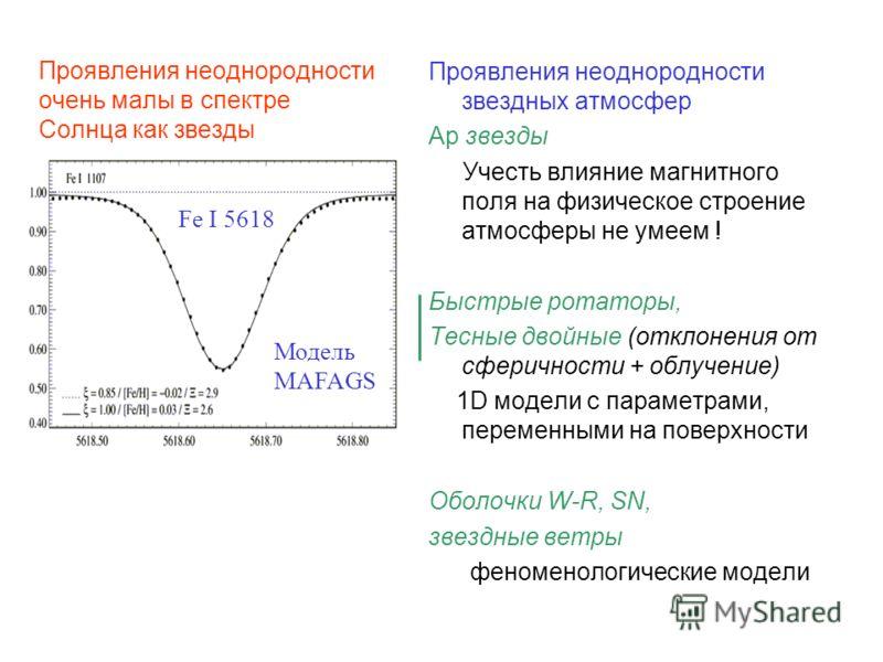 Проявления неоднородности очень малы в спектре Солнца как звезды Проявления неоднородности звездных атмосфер Ap звезды Учесть влияние магнитного поля на физическое строение атмосферы не умеем ! Быстрые ротаторы, Тесные двойные (отклонения от сферично