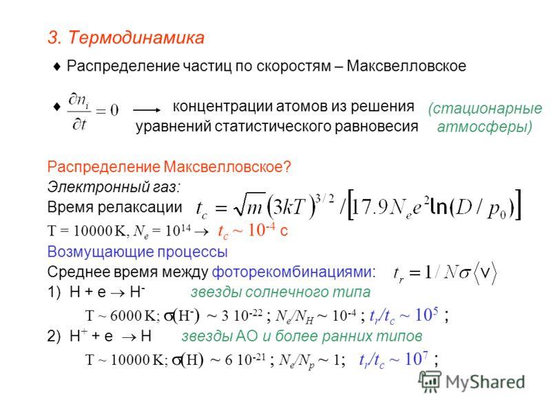 3. Термодинамика Распределение частиц по скоростям – Максвелловское концентрации атомов из решения уравнений статистического равновесия Распределение Максвелловское? Электронный газ: Время релаксации T = 10000 K, N e = 10 14 t c ~ 10 -4 c Возмущающие