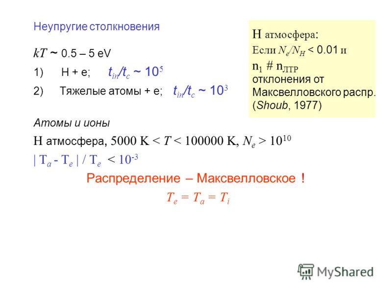 Неупругие столкновения kT ~ 0.5 – 5 eV 1) H + e; t in /t c ~ 10 5 2)Тяжелые атомы + e; t in /t c ~ 10 3 Атомы и ионы Н атмосфера, 5000 K 10 10 | T a - T e | / T e < 10 -3 Распределение – Максвелловское ! T e = T a = T i Н атмосфера : Если N e /N H <