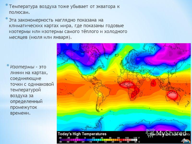 * Температура воздуха тоже убывает от экватора к полюсам. * Эта закономерность наглядно показана на климатических картах мира, где показаны годовые изотермы или изотермы самого тёплого и холодного месяцев (июля или января). * Изотермы – это линии на